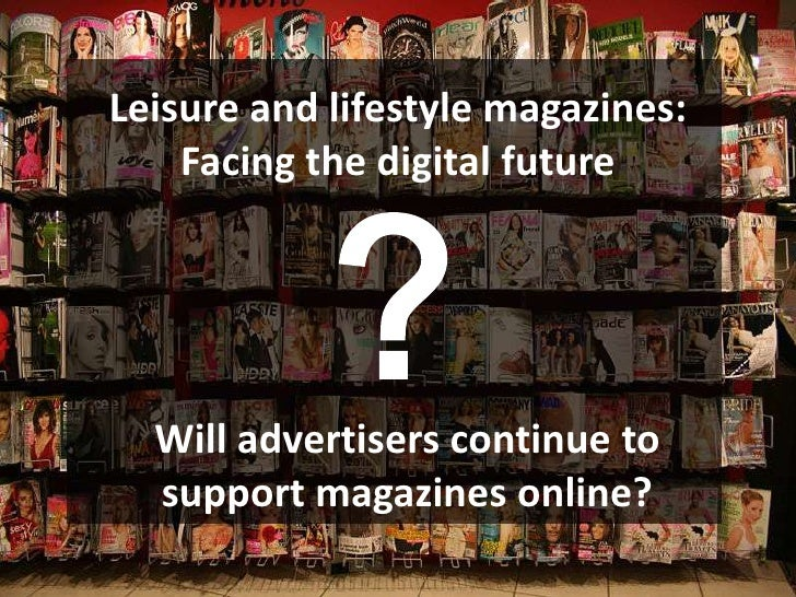 Leisure and lifestyle magazines:            ?    Facing the digital future  Will advertisers continue to  support magazine...