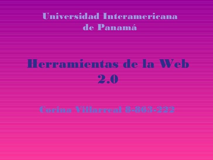 Universidad Interamericana          de PanamáHerramientas de la Web         2.0 Corina Villarreal 8-863-222