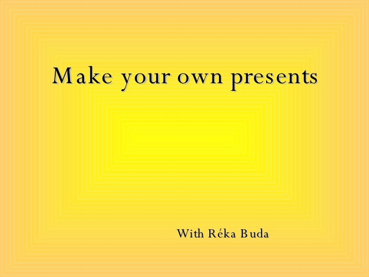 Make your own presents With  Réka Buda