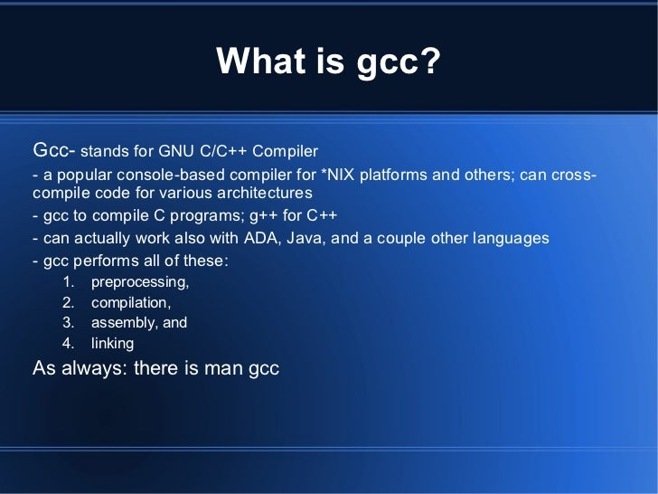 What is gcc?Gcc- stands for GNU C/C++ Compiler- a popular console-based compiler for *NIX platforms and others; can cross-...