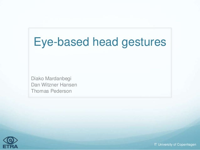 Eye-based head gesturesDiako MardanbegiDan Witzner HansenThomas Pederson                     IT University of Copenhagen