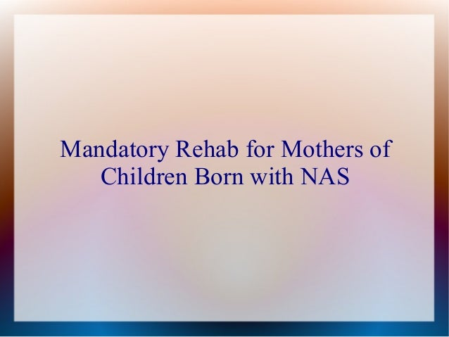 Mandatory Rehab for Mothers of   Children Born with NAS