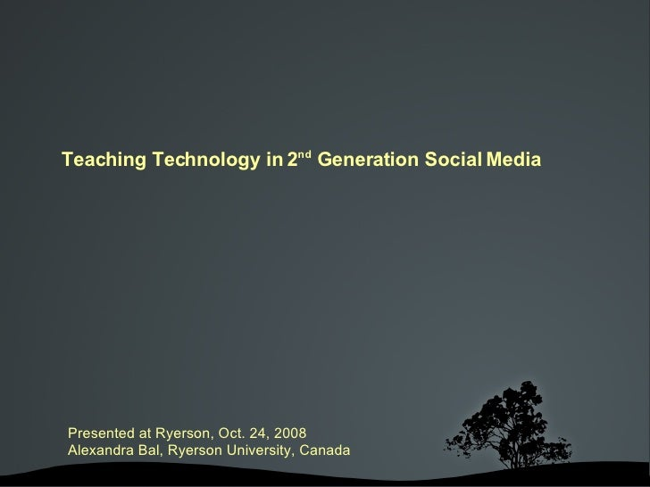 Presented at Ryerson, Oct. 24, 2008 Alexandra Bal, Ryerson University, Canada Teaching Technology in 2 nd  Generation Soci...