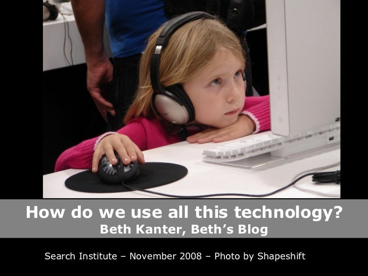 How do we use all this technology? Beth Kanter, Beth's Blog Search Institute – November 2008 – Photo by Shapeshift