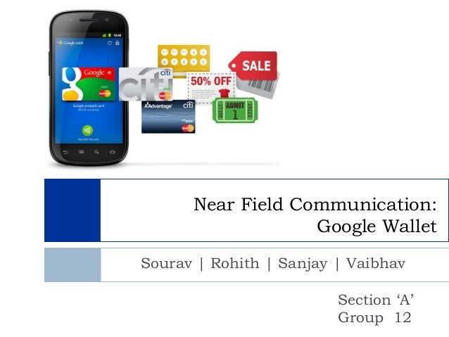 Near Field Communication:                   Google WalletSourav | Rohith | Sanjay | Vaibhav                         Sectio...