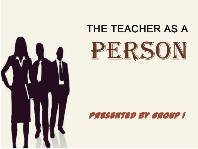 THE TEACHER AS A PERSON Presented by Group 1