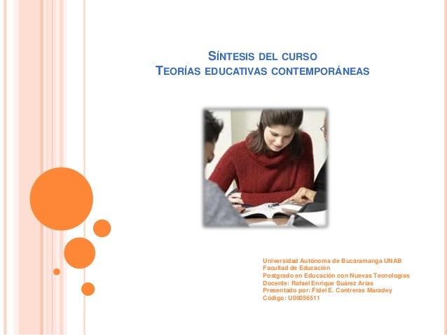 SÍNTESIS DEL CURSO TEORÍAS EDUCATIVAS CONTEMPORÁNEAS Universidad Autónoma de Bucaramanga UNAB Facultad de Educación Postgr...