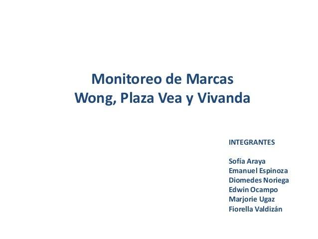 Monitoreo de Marcas Wong, Plaza Vea y Vivanda INTEGRANTES Sofía Araya Emanuel Espinoza Diomedes Noriega Edwin Ocampo Marjo...