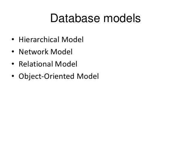 Database models • • • •  Hierarchical Model Network Model Relational Model Object-Oriented Model