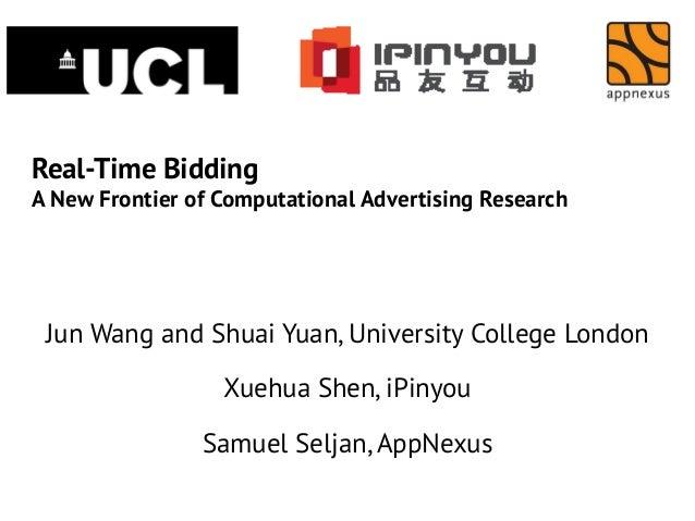 Real-Time Bidding A New Frontier of Computational Advertising Research  Jun Wang and Shuai Yuan, University College London...