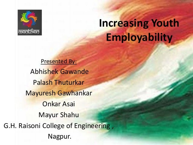 Increasing Youth Employability Presented By:  Abhishek Gawande Palash Thuturkar Mayuresh Gawhankar Onkar Asai Mayur Shahu ...
