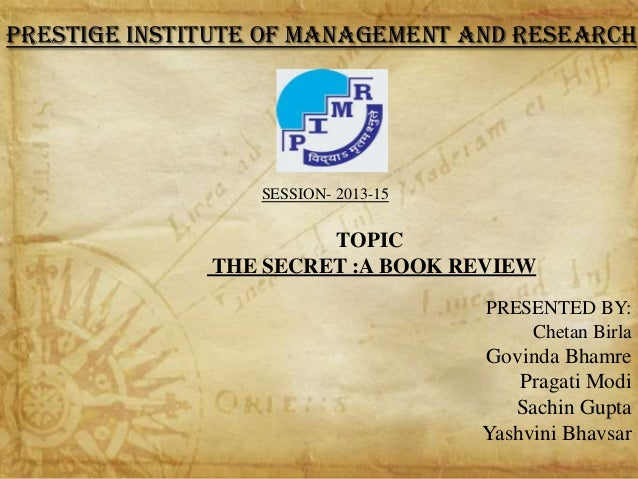 PRESTIGE INSTITUTE OF MANAGEMENT AND RESEARCH  SESSION- 2013-15  TOPIC THE SECRET :A BOOK REVIEW PRESENTED BY: Chetan Birl...