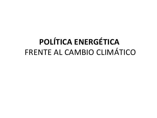 POLÍTICA ENERGÉTICA FRENTE AL CAMBIO CLIMÁTICO