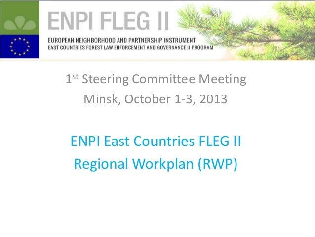 1st Steering Committee Meeting Minsk, October 1-3, 2013  ENPI East Countries FLEG II Regional Workplan (RWP)
