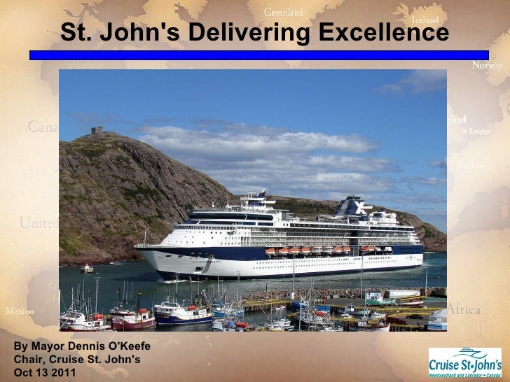 St. John's Delivering Excellence By Mayor Dennis O'Keefe Chair, Cruise St. John's Oct 13 2011