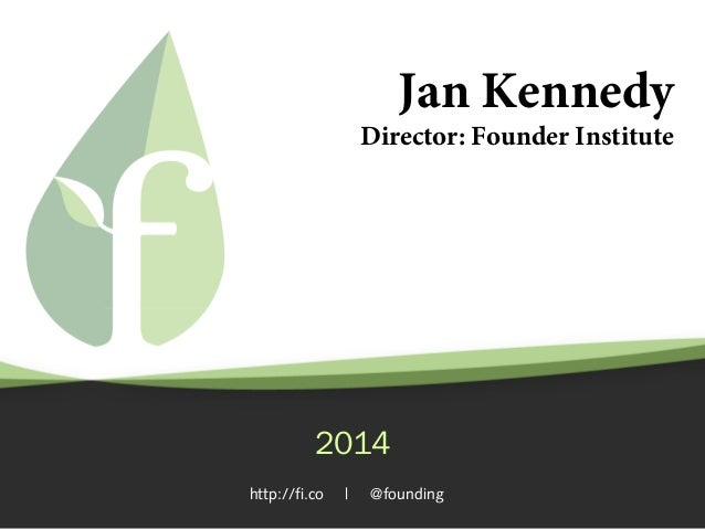Jan Kennedy  Director: Founder Institute  2014 http://fi.co  |  @founding