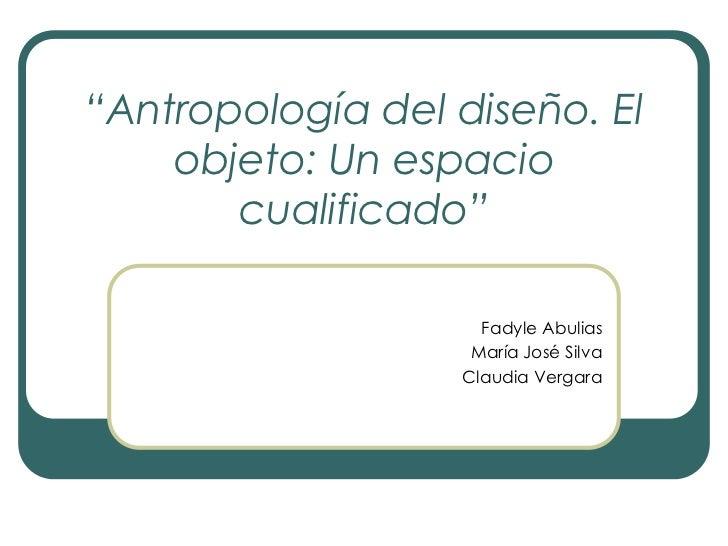 """""""Antropología del diseño. El objeto: Un espacio cualificado""""<br />Fadyle Abulias<br />María José Silva<br />Claudia Vergar..."""
