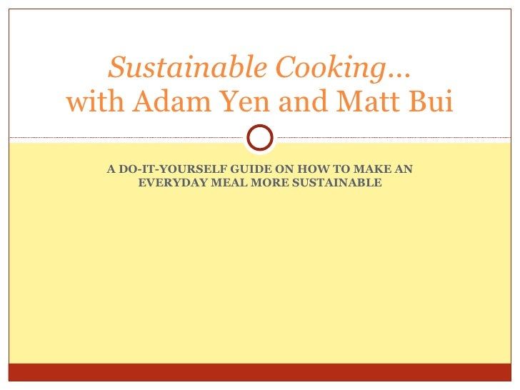 A DO-IT-YOURSELF GUIDE ON HOW TO MAKE AN EVERYDAY MEAL MORE SUSTAINABLE Sustainable Cooking... with Adam Yen and Matt Bui