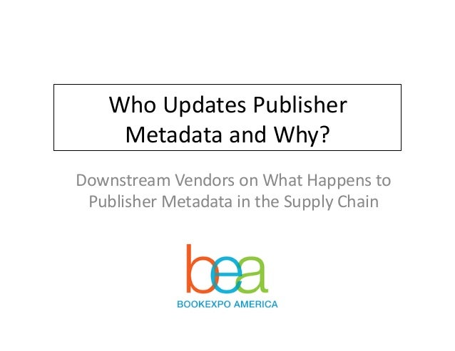 Who	   Updates	   Publisher	    Metadata	   and	   Why?	    Downstream	   Vendors	   on	   What	   Happens	   to	    Publi...