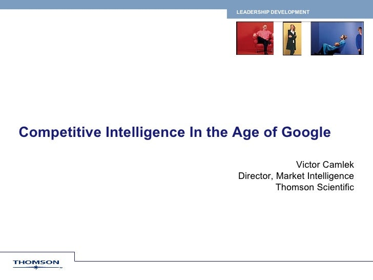 Competitive Intelligence In the Age of Google Victor Camlek Director, Market Intelligence Thomson Scientific