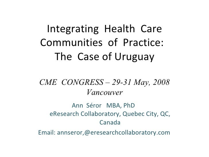 Integrating  Health  Care Communities  of  Practice:  The  Case of Uruguay CME  CONGRESS – 29-31 May, 2008 Vancouver Ann  ...
