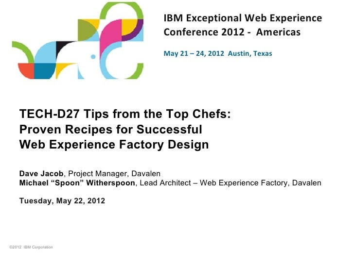 Tips from the Top Chefs: Proven Recipes for Successful Web Experience Factory Design a business and technical session at 2012 IBM Exceptional Web Experience Conference - Americas