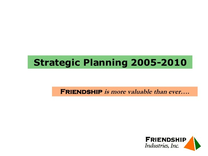 Friendship  is more valuable than ever…. Strategic Planning 2005-2010