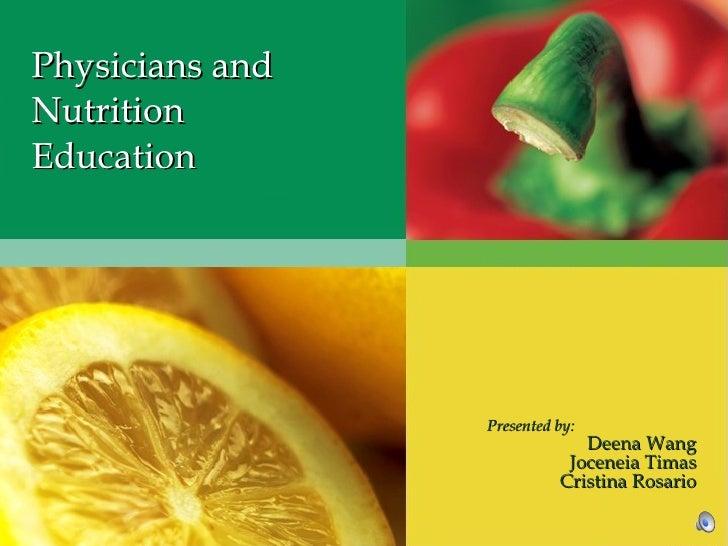 Physicians and Nutrition Education Presented by: Deena Wang Joceneia Timas Cristina Rosario