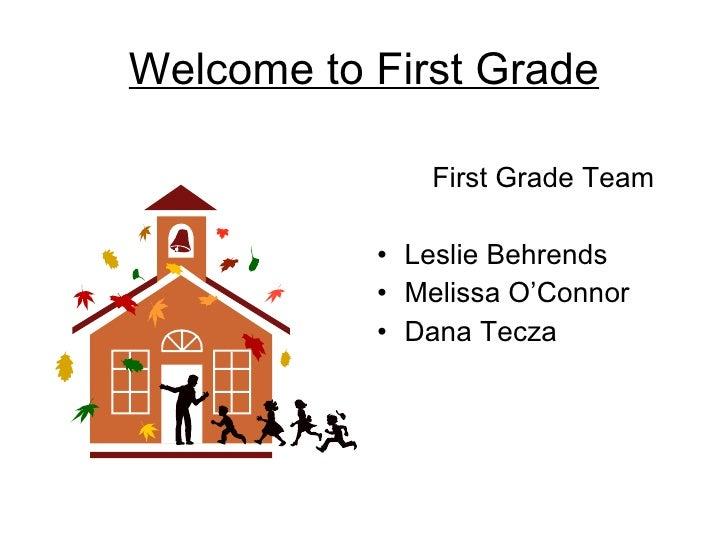 Welcome to First Grade <ul><li>First Grade Team  </li></ul><ul><li>Leslie Behrends </li></ul><ul><li>Melissa O'Connor </li...