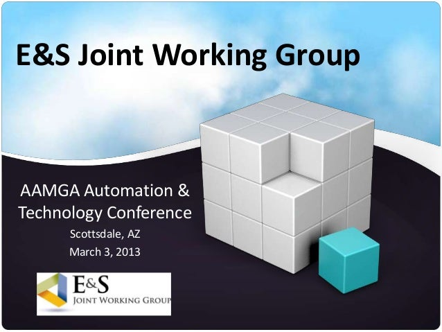 E&S Joint Working GroupAAMGA Automation &Technology Conference      Scottsdale, AZ      March 3, 2013