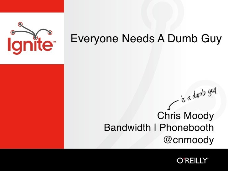 Everyone Needs A Dumb Guy                     Chris Moody      Bandwidth | Phonebooth                  @cnmoody