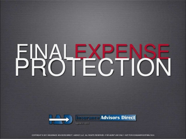 FINALEXPENSEPROTECTION COPYRIGHT © 2011 INSURANCE ADVISORS DIRECT, AGENCY, LLC. ALL RIGHTS RESERVED • FOR AGENT USE ONLY •...
