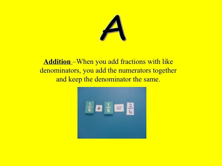 A Addition   –When you add fractions with like denominators, you add the numerators together and keep the denominator the ...