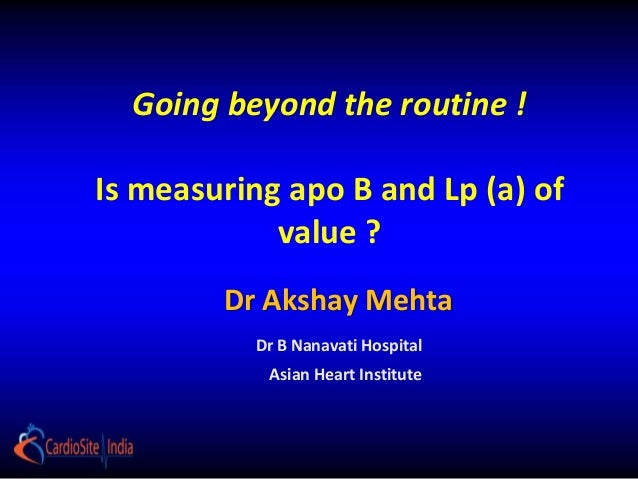 Going beyond the routine !Is measuring apo B and Lp (a) of            value ?        Dr Akshay Mehta          Dr B Nanavat...