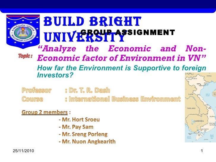 "25/11/2010 1 BUILD BRIGHT UNIVERSITYGROUP ASSIGNMENT ""Analyze the Economic and Non- Economic factor of Environment in VN"" ..."