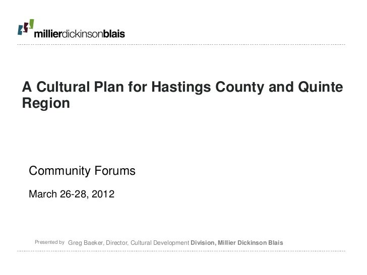 A Cultural Plan for Hastings County and QuinteRegionCommunity ForumsMarch 26-28, 2012 Presented by   Greg Baeker, Director...