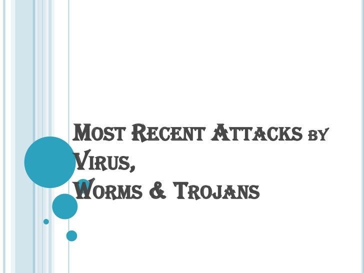 MOST RECENT ATTACKS BYVIRUS,WORMS & TROJANS