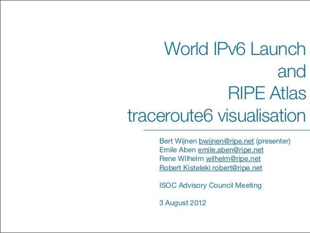 World IPv6 Launch                     and              RIPE Atlastraceroute6 visualisation    Bert Wijnen bwijnen@ripe.net...