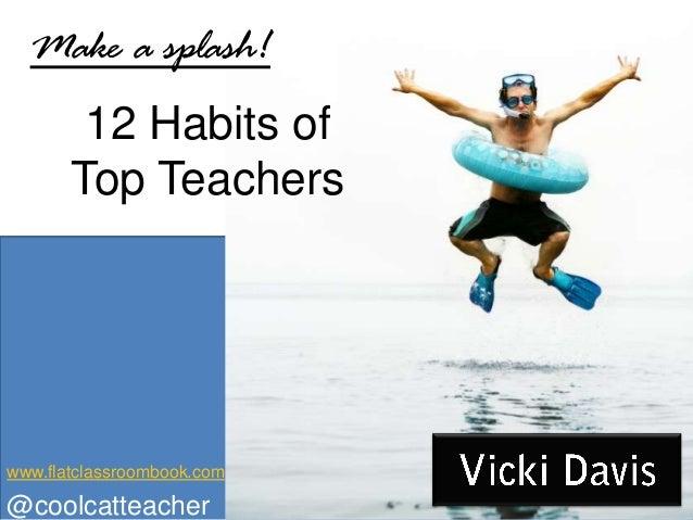 12 Habits of Top Teachers Make a splash! @coolcatteacher www.flatclassroombook.com