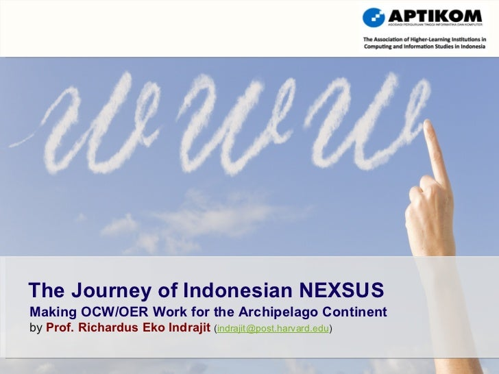 Making OCW/OER Work for the Archipelago Continent by  Prof. Richardus Eko Indrajit   ( [email_address] ) The Journey of In...