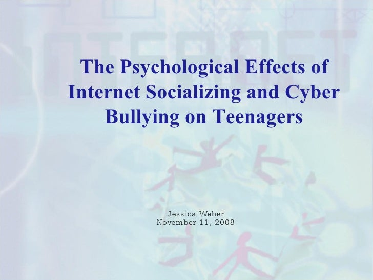 The Psychological Effects of Internet Socializing and Cyber Bullying on Teenagers Jessica Weber November 11, 2008