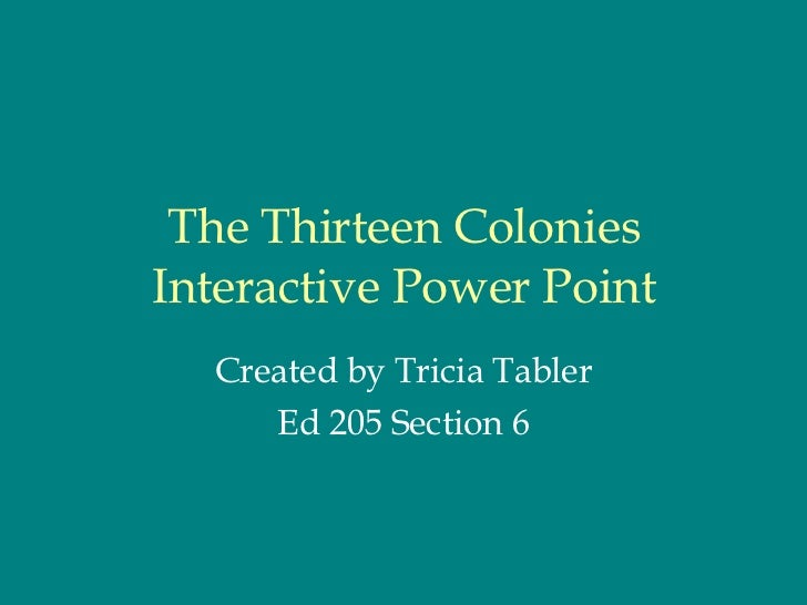 The Thirteen Colonies Interactive Power Point Created by Tricia Tabler Ed 205 Section 6