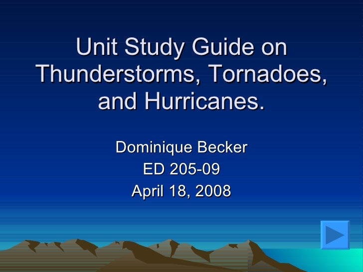 Unit Study Guide on Thunderstorms, Tornadoes, and Hurricanes. Dominique Becker ED 205- 09 April 18, 2008