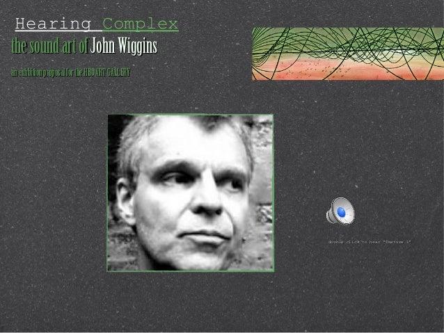 Hearing Complexthe sound art of John Wigginsan exhbition proposal for the HBO ART GALLERY                                 ...