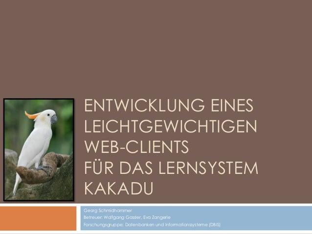 ENTWICKLUNG EINES LEICHTGEWICHTIGEN WEB-CLIENTS FÜR DAS LERNSYSTEM KAKADU Georg Schmidhammer Betreuer: Wolfgang Gassler, E...