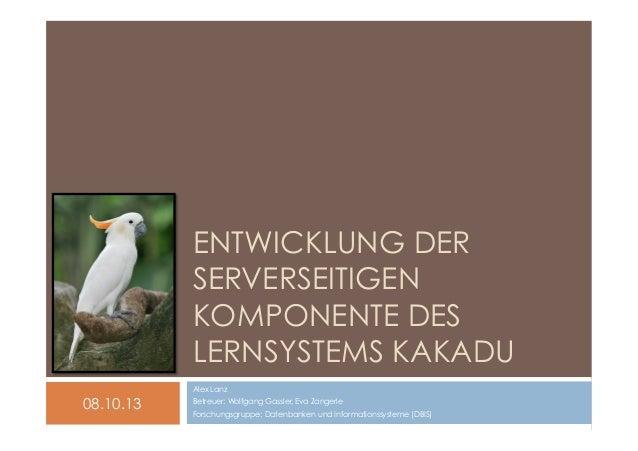 ENTWICKLUNG DER SERVERSEITIGEN KOMPONENTE DES LERNSYSTEMS KAKADU Alex Lanz  08.10.13  Betreuer: Wolfgang Gassler, Eva Zang...