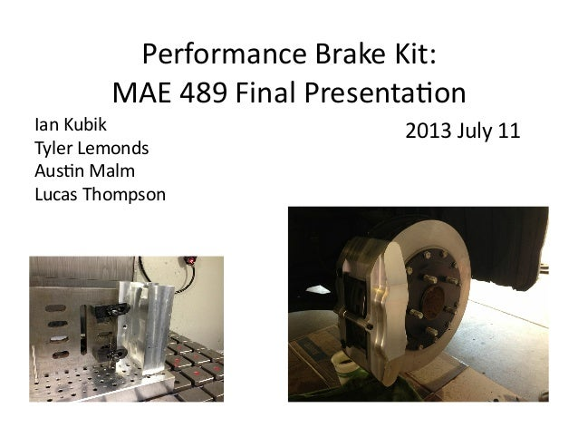 Performance  Brake  Kit:     MAE  489  Final  Presenta:on   Ian  Kubik   Tyler  Lemonds   Aus:n  ...