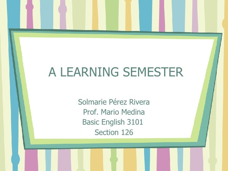 A LEARNING SEMESTER Solmarie Pérez Rivera Prof. Mario Medina Basic English 3101  Section 126