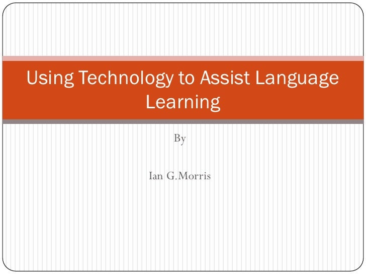 Using Technology to Assist Language              Learning                  By               Ian G.Morris