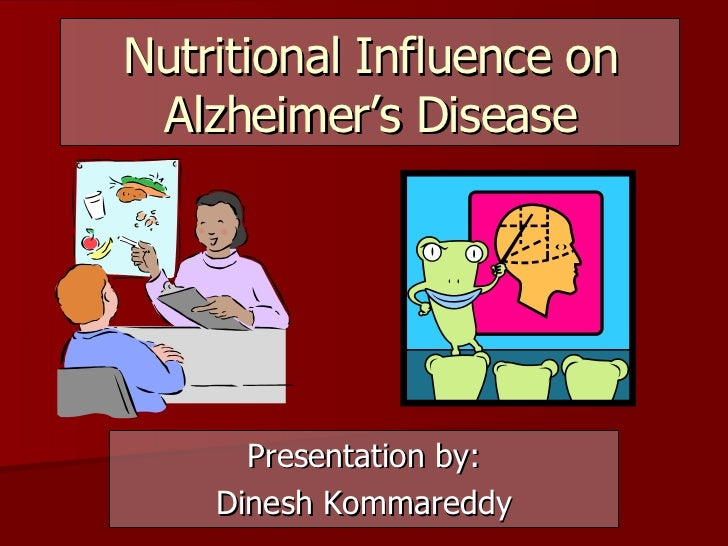 Nutritional Influence on Alzheimer's Disease Presentation by: Dinesh Kommareddy